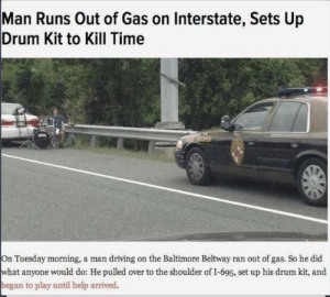 What a traffic JAM! (i.redd.it): Man Runs Out of Gas on Interstate, Sets Up  Drum Kit to Kill Time  On Tuesday morning, a man driving on the Baltimore Beltway ran out of gas. So he did  what anyone would do: He pulled over to the shoulder of I-695, set up his drum kit, and  began to play until help arrived. What a traffic JAM! (i.redd.it)