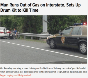 abasnail:  that's what I call a traffic jam : Man Runs Out of Gas on Interstate, Sets Up  Drum Kit to KilI Time  TRUPER  On Tuesday morning, a man driving on the Baltimore Beltway ran out of gas. So he did  what anyone would do: He pulled over to the shoulder of I-695, set up his drum kit, and  began to play until help arrived. abasnail:  that's what I call a traffic jam