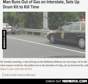 A man runs out of gas on an intersectionomg-humor.tumblr.com: Man Runs Out of Gas on Interstate, Sets Up  Drum Kit to Kill Time  On Tuesday morning, a man driving on the Baltimore Beltway ran out of gas. So he did  what anyone would do: He pulled over to the shoulder of I-695, set up his drum kit, and  began to play until help arrived.  | that's what I call a trafficjam  CHECK OUT MEMEPIX.COM  MEMEPIX.COM A man runs out of gas on an intersectionomg-humor.tumblr.com