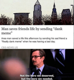 "Praise thy savior: Man saves friends life by sending ""dank  meme""  Area man saved a life this afternoon by sending his sad friend a  ""Really dank meme"" when he was having a bad day.  CBS-NEWS.US  Not the hero we deserved,  but the hero we needed. Praise thy savior"