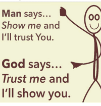 manly: Man says...  Show me and  I'll trust You.  God says...  Trust me and  I'll show you  OO