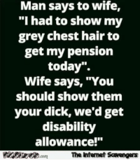 "Funny, Tgif, and Dick: Man says to wife,  ""I had to show my  grey chest hair to  get my pensiorn  today"".  Wife says, ""You  should show them  your dick, we'd get  disability  allowance!""  com  The intemet Scavengers <p>Funny picture boulevard  A humorous TGIF treat  PMSLweb </p>"