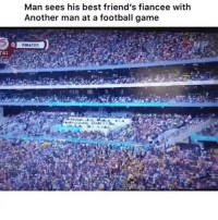 Football, Friends, and Memes: Man sees his best friend's fiancee with  Another man at a football game  0 Damn b 😩