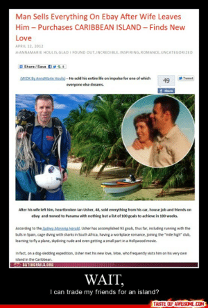 """Wait,http://omg-humor.tumblr.com: Man Sells Everything On Ebay After Wife Leaves  Him – Purchases CARIBBEAN ISLAND – Finds New  Love  APRIL 12, 2012  in ANNAMARIE HOULIS, GLAD I FOUND OUT, INCREDIBLE, INSPIRING, ROMANCE, UNCATEGORIZED  O Share / Save  S:  (WIDK By AnnaMarie Houlis) – He sold his entire life on impulse for one of which  Tweet  49  everyone else dreams.  Share  After his wife left him, heartbroken lan Usher, 48, sold everything from his car, house job and friends on  eBay and moved to Panama with nothing but a list of 100 goals to achieve in 100 weeks.  According to the Sydney Morning Herald, Usher has accomplished 93 goals, thus far, including running with the  bulls in Spain, cage diving with sharks in South Africa, having a workplace romance, joining the """"mile high"""" club,  learning to fly a plane, skydiving nude and even getting a small part in a Hollywood movie.  In fact, on a dog-sledding expedition, Usher met his new love, Moe, who frequently visits him on his very own  island in the Caribbean.  O DATINGFAILS.ORG  WAIT,  I can trade my friends for an island?  TASTE OF AWESOME.COM Wait,http://omg-humor.tumblr.com"""