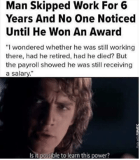 """Memes, Work, and Power: Man Skipped Work For 6  Years And No One Noticed  Until He Won An Award  """"I wondered whether he was still working  there, had he retired, had he died? But  the payroll showed he was still receiving  a salary.""""  0  Is it possible to learn this power? <p>I need to get myself this kind of job via /r/memes <a href=""""https://ift.tt/2JbtE4L"""">https://ift.tt/2JbtE4L</a></p>"""