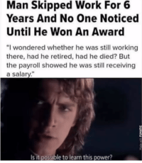 """Memes, Work, and Power: Man Skipped Work For 6  Years And No One Noticed  Until He Won An Award  """"I wondered whether he was still working  there, had he retired, had he died? But  the payroll showed he was still receiving  a salary.""""  Is it possible to learn this power? <p>I can't believe this is real! via /r/memes <a href=""""https://ift.tt/2O4tA5T"""">https://ift.tt/2O4tA5T</a></p>"""