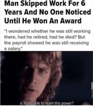 """I cant believe this is real! by SteveTheGreate FOLLOW HERE 4 MORE MEMES.: Man Skipped Work For 6  Years And No One Noticed  Until He Won An Award  """"I wondered whether he was still working  there, had he retired, had he died? But  the payroll showed he was still receiving  a salary.""""  Is it possible to learn this power? I cant believe this is real! by SteveTheGreate FOLLOW HERE 4 MORE MEMES."""