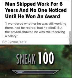"Retired: Man Skipped Work For 6  Years And No One Noticed  Until He Won An Award  ""I wondered whether he was still working  there, had he retired, had he died? But  the payroll showed he was still receiving  a salary.""  07/03/2018, 19:56  SNEAK 100"