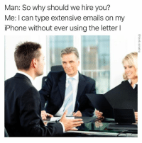 Funny, Iphone, and Lying: Man: So why should we hire you?  Me: I can type extensive emails on my  iPhone without ever using the letter l I️ am lying