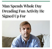 Me_irl: Man Spends Whole Day  Dreading Fun Activity He  Signed Up For Me_irl
