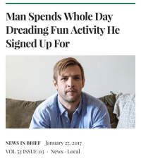 "Introvert, News, and Tumblr: Man Spends Whole Day  Dreading Fun Activity He  Signed Up For  回1回ry  NEWS IN BRIEF January 27, 2017  VOL 53 ISSUE o3 News Local <p><a href=""http://memehumor.net/post/176441000784/introvert-probs"" class=""tumblr_blog"">memehumor</a>:</p>  <blockquote><p>Introvert Probs</p></blockquote>"