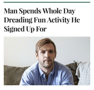 MeIRL, Fun, and Man: Man Spends Whole Day  Dreading Fun Activity He  Signed Up For meirl