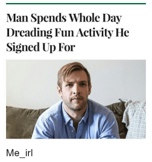 Irl, Me IRL, and Fun: Man Spends Whole Day  Dreading Fun Activity He  Signed Up For  Me irl me_irl