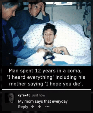 Thats sad: Man spent 12 years in a coma,  'I heard everything' including his  mother saying 'I hope you die'.  cyrex45 just now  My mom says that everyday  Reply Thats sad