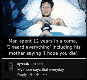It do be like that by sejin_mb MORE MEMES: Man spent 12 years in a coma,  'I heard everything' including his  mother saying 'I hope you die'.  cyrex45 just now  My mom says that everyday  Reply It do be like that by sejin_mb MORE MEMES