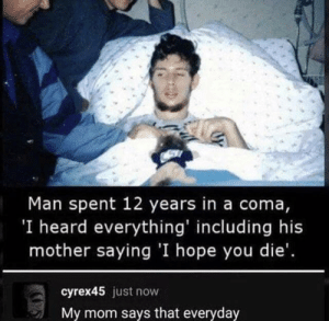 Ba Dum Tsss: Man spent 12 years in a coma,  'I heard everything' including his  mother saying 'I hope you die'.  cyrex45 just now  My mom says that everyday Ba Dum Tsss
