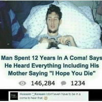 "<p>I know that feel via /r/memes <a href=""http://ift.tt/2fX6NMD"">http://ift.tt/2fX6NMD</a></p>: Man Spent 12 Years In A Coma! Says  He Heard Everything Including His  Mother Saying "" Hope You Die""  146,284 1234  Hussain"" Kenaan I dont even have to be in a  coma to hear that <p>I know that feel via /r/memes <a href=""http://ift.tt/2fX6NMD"">http://ift.tt/2fX6NMD</a></p>"