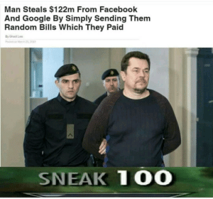 How to become a millionaire step 99: Man Steals $122m From Facebook  And Google By Simply Sending Them  Random Bills Which They Paid  By Ghast Lee  Posted o March 25,2019  SNEAK 100 How to become a millionaire step 99
