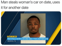 Funny, Lmao, and Date: Man steals woman's car on date, uses  it for another date  FIRST AT 4PM  MAN STEALS DATE'S CAR AND USES IT FOR ANOTHER DATE  MEMPHIS, TN Lmao tag someone who would do this