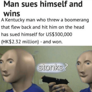 Flew: Man sues himself and  wins  A Kentucky man who threw a boomerang  that flew back and hit him on the head  has sued himself for US$300,000  (HK$2.32 million) and won.  stonks?