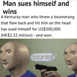 Meirl: Man sues himself and  wins  A Kentucky man who threw a boomerang  that flew back and hit him on the head  has sued himself for US$300,000  (HK$2.32 million) and won.  Stonks? Meirl