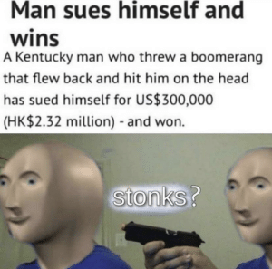 Stonks?: Man sues himself and  wins  A Kentucky man who threw a boomerang  that flew back and hit him on the head  has sued himself for US$300,000  (HK$2.32 million) and won.  Stonks? Stonks?