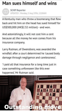 Head, Money, and Kentucky: Man sues himself and wins  SCMP Reporter  UPDATED Monday, S Aug 1996, 12:00AM  A Kentucky man who threw a boomerang that flew  back and hit him on the head has sued himself for  US$300,000 (HK$2.32 million) and won.  And astonishingly, it will not cost him a cent  because all the money he won comes from his  insurance company.  Larry Rutman, of Owensboro, was awarded the  windfall after a court determined he caused body  damage through negligence and carelessness.  '1 paid all that insurance for a long time just in  case something unforeseen like this ever  happened,' Mr Rutman said.  outstandin  Etove meirl
