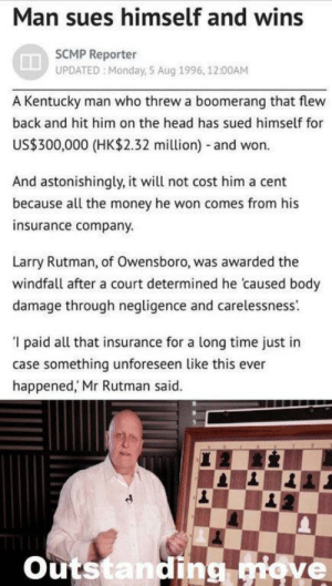 Dank, Head, and Memes: Man sues himself and wins  SCMP Reporter  UPDATED Monday, S Aug 1996, 12:00AM  A Kentucky man who threw a boomerang that flew  back and hit him on the head has sued himself for  US$300,000 (HK$2.32 million) and won.  And astonishingly, it will not cost him a cent  because all the money he won comes from his  insurance company.  Larry Rutman, of Owensboro, was awarded the  windfall after a court determined he caused body  damage through negligence and carelessness.  '1 paid all that insurance for a long time just in  case something unforeseen like this ever  happened,' Mr Rutman said.  outstandin  Etove meirl by Pr0G4m3r MORE MEMES