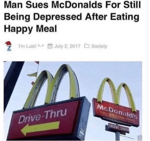 This is so sad can we hit 5 likes?: Man Sues McDonalds For Still  Being Depressed After Eating  Happy Meal  m Luisl aJuly 2, 2017  Society  McDonald's  Drive-Thru  DRIVE THR This is so sad can we hit 5 likes?