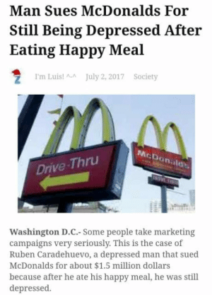 Perfect case doesnt exi: Man Sues McDonalds For  Still Being Depressed After  Eating Happy Meal  I'm Luis! July 2, 2017 Society  McDonalds,  Drive-Thru  Washington D.C.- Some people take marketing  campaigns very seriously. This is the case of  Ruben Caradehuevo, a depressed man that sued  McDonalds for about $1.5 million dollars  because after he ate his happy meal, he was still  depressed Perfect case doesnt exi