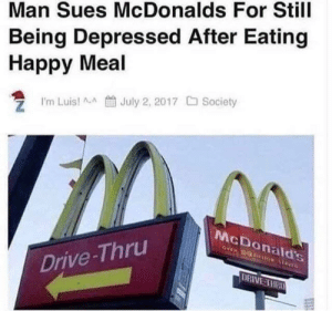 McDonalds, Drive, and Happy: Man Sues McDonalds For Still  Being Depressed After Eating  Happy Meal  Trn Luis! л_A t July 2, 2017 C Society  McDonald's  Drive-Thru  DRIVE THR The hero we need