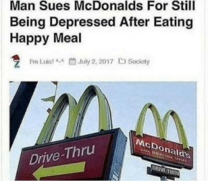 After Eating: Man Sues McDonalds For Still  Being Depressed After Eating  Happy Meal  I'm Luist AA July 2, 2017 Socioty  McDonald's  Drive-Thru  DRIVE TMAO