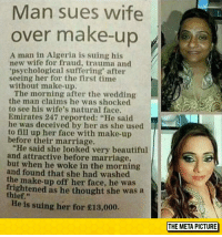 "Beautiful, Makeup, and Marriage: Man sues wife  over make-up  A man in Algeria is suing his  new wife for fraud, trauma and  psychological suffering after  seeing her for the first time  without make-up.  The morning after the wedding  the man claims he was shocked  to see his wife's natural face.  Emirates 247 reported: ""He said  he was deceived by her as she used  to fill up her face with make-up  before their marriage.  ""He said she looked very beautiful  and attractive before marriage,  but when he woke in the morning  and found that she had washed  the make-up off her face, he was  rightened as he thought she was a  thief.""  He is suing her for £13,000.  THE META PICTURE <p><a href=""https://epicjohndoe.tumblr.com/post/172611542519/makeup-fraud"" class=""tumblr_blog"">epicjohndoe</a>:</p>  <blockquote><p>Makeup Fraud</p></blockquote>"