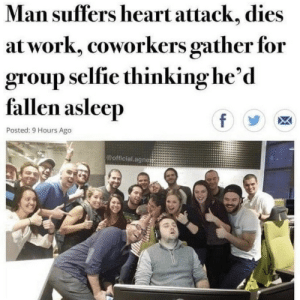 .: Man suffers heart attack, dies  at work, coworkers gather for  group selfie thinking he'd  fallen asleep  f  Posted: 9 Hours Ago  @official agne .