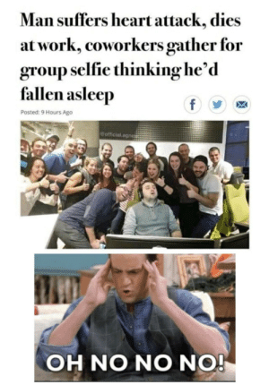Let this haunt you. via /r/memes https://ift.tt/34Y6Yw1: Man suffers heart attack, dies  at work, coworkers gather for  group selfie thinking he'd  fallen asleep  f  Posted: 9 Hours Ago  official.agnes  OH NO NO NO! Let this haunt you. via /r/memes https://ift.tt/34Y6Yw1