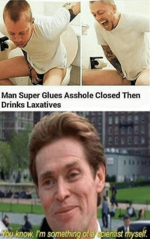 Dank, Memes, and Reddit: Man Super Glues Asshole Closed Then  Drinks Laxatives  You know, I'm something of a scientist myself. man super glues a**hole closed then drinks laxatives by CIean FOLLOW 4 MORE MEMES.