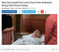 Me IRL: Man Surrounded By Loved Ones Feels Awkward  Being Only Person Dying  NEWS IN BRIEF Family Local Death ISSUE 50-41 Oct 17,2014  Share on Facebook  12  Share on Twitter  20  513,246 notes  14 hours ago Me IRL