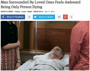 Big mood: Man Surrounded By Loved Ones Feels Awkward  Being Only Person Dying  NEWS IN BRIEF Family Local Death ISSUE 50.41 Oct 17, 2014  Share on Facebook  g*  12  Share on Twitter  20 Big mood