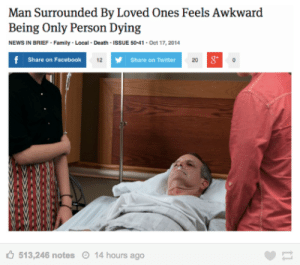 Me IRL by KM2000_THE_CHOSENONE FOLLOW 4 MORE MEMES.: Man Surrounded By Loved Ones Feels Awkward  Being Only Person Dying  NEWS IN BRIEF- Family - Local- Death-ISSUE 50-41- Oct 17, 2014  f Share on Facebook  12  Share on Twitter  20  513,246 notes  14 hours ago Me IRL by KM2000_THE_CHOSENONE FOLLOW 4 MORE MEMES.