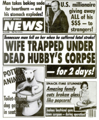 Family, Guns, and Jealous: Man  takes  baking  soda  U.S. millionaire  for heartburn and  his stomach explodes! I/  giving away  ALL of his  WEEKLY WORLD  NEWS  strangers!  Tennessee man fell on her when he suffered fatal stroke!  an23 1  veerrse CANADA  WIFE TRAPPED UNDER  DEAD HUBBY'S CORPSE  -for 2 days!  SNACK-TIME STUNNER  Amazing family  eats broken glass  like popcorn!  Toilet-  loilet-trained  in seat  Jealous boyfriend guns  down surgeon-during operation! TRAPPED!  #corpse #trapped