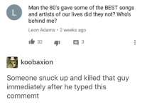 80s, Tumblr, and Best: Man the 80's gave some of the BEST songs  and artists of our lives did they not? Who's  behind me?  Leon Adams 2 weeks ago  32  koobaxion  Someone snuck up and killed that guy  immediately after he typed this  commemt Who's behind me?