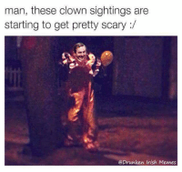 Well lads, this here is my first post as an admin of this page!  Delighted to bring you more drunken memes, and delighted that this page is going to stay up! ~Griffith: man, these clown sightings are  starting to get pretty scary  Drunken Irish Memes Well lads, this here is my first post as an admin of this page!  Delighted to bring you more drunken memes, and delighted that this page is going to stay up! ~Griffith