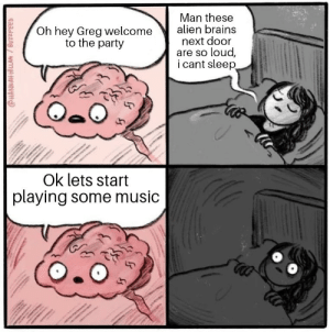 Brains, Music, and Party: Man these  Oh hey Greg welcome alien brains  next door  are so loud,  i cant sleep  to the party  Ok lets start  playing some music Oof ouch my brain party