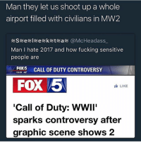 Fucking, Life, and Call of Duty: Man they let us shoot up a whole  airport filled with civilians in MW2  S e 引 e ketea @McHeadass,.  Man I hate 2017 and how fucking sensitive  people are  FOX5 CALL OF DUTY CONTROVERSY  10:19 42  FOX 5  LIKE  'Call of Duty: WWIi'  sparks controversy after  graphic scene shows 2 Peoples real life sensitivity level is all the way up on 20 (Insane)