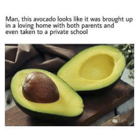 Funny, Parents, and School: Man, this avocado looks like it was brought up  in a loving home with both parents and  even taken to a private school Must be nice.