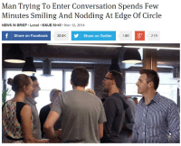 meirl: Man Trying To Enter Conversation Spends Few  Mimutos Sg And Nodding At Edge Of Circle  NEWS IN BRIEF Local ISSUE 50.45 Nov 12, 2014  f Share on Facebook  Share on Twitter  1.6K  219  35.6K meirl
