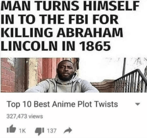 Abraham Lincoln, Anime, and Fbi: MAN TURNS HIMSELF  IN TO THE FBI FOR  KILLING ABRAHAM  LINCOLN IN 1865  Top 10 Best Anime Plot Twists  327,473 views It be that way