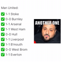Another One, Another One, and Arsenal: Man United:  1-1 Stoke  V 1-1 Arsenal  0-0 Hul  0-0 Burnley  ANOTHER ONE  1-1 West Ham  1-1 Liverpool  1-1 B'mouth  V0-0 West Brom  V 1-1 Everton All we do is win, win, win no matter what 🎵😝🚫 Khaled Draw United AnotherOne HomeFixtures
