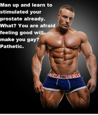 You Gay: Man up and learn to  stimulated your  prostate already.  What? You are afraid  feeling good will  make you gay  Pathetic.  NCA MINNA