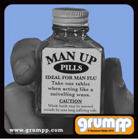 With Monday quickly approaching, take a couple of these!: MAN Up  PILLS  IDEAL FOR MAN FLU  Take one tablet  when acting like a  snivelling wuss.  CAUTION.  Whole bottle may bc inserted  rectally by your long suffering wife.  9 www. grumpp.com  Backland Media 2016 With Monday quickly approaching, take a couple of these!